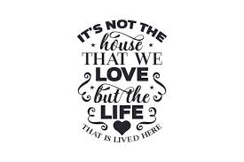 Download and upload svg images with cc0 public domain license. It S Not The House That We Love But The Life That Is Lived Here Svg Cut File By Creative Fabrica Crafts Creative Fabrica