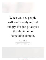 Hungry Quotes Unique When You See People Suffering And Dying And Hungry This Job