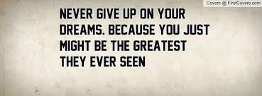 Quotes Never Give Up On Your Dreams Best of Never Give Up On Your Dreams Because You Just Might Be The Greatest