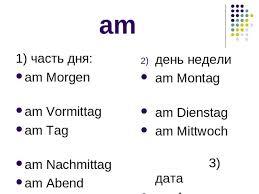 Презентация по немецкому языку на тему Предлоги времени um am  am 1 часть дня am morgen am vormittag am tag am nachmittag am abend