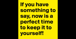 if you have something to say now is a perfect time to keep it to if you have something to say now is a perfect time to keep it to yourself post by smylz on boldomatic