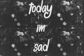 today im sad