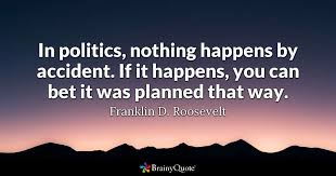 in politics nothing happens by accident if it happens you can  in politics nothing happens by accident if it happens you can bet it was planned that way franklin d roosevelt brainyquote