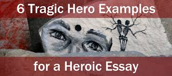tragic hero examples for a heroic essay essay writing