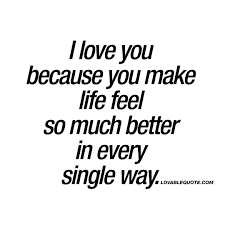 I Love You Because You Make Life Feel So Much Better In Every Single
