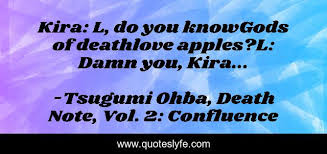 Life or death love confesion fully free on mangakakalot. Kira L Do You Knowgods Of Deathlove Apples L Damn You Kira Quote By Tsugumi Ohba Death Note Vol 2 Confluence Quoteslyfe
