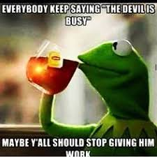 kermit tea meme.  Tea Kermit U201cthe Devils Busyu201d Throughout Tea Meme