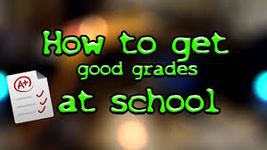 how to get good grades at school how too how to get good grades at school how too