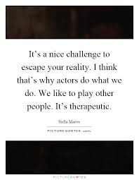 It's A Nice Challenge To Escape Your Reality I Think That's Why Adorable Nice Quotes On Reality