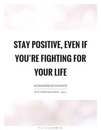 Fight For Your Life Quotes Stay positive even if you're fighting for your life Picture Quotes 1
