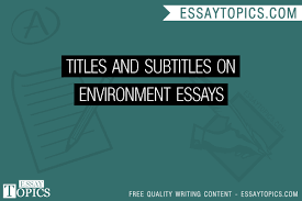 titles and subtitles on environment essays topics titles  titles and subtitles on environment essays