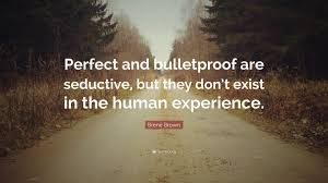Brené Brown Quote Perfect And Bulletproof Are Seductive But They