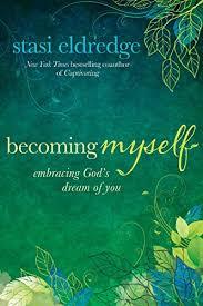 Becoming Myself: Embracing God's Dream of You - Kindle edition by Eldredge,  Stasi. Religion & Spirituality Kindle eBooks @ Amazon.com.
