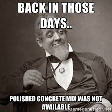 Back in those days.. Polished Concrete Mix was not available ... via Relatably.com
