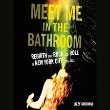 meet me in the bathroom rebirth and rock and roll in new york city 2001