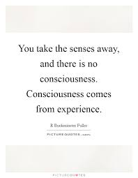 Consciousness Quotes Adorable You Take The Senses Away And There Is No Consciousness
