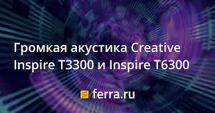 Громкая акустика <b>Creative Inspire</b> T3300 и Inspire T6300 — Ferra.ru