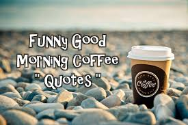 good morning coffee quotes.  Good Funny Good Morning Coffee Quotes On
