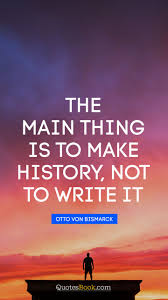 The Main Thing Is To Make History Not To Write It Quote By Otto