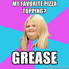 MY Favorite pizza topping? GREASE - Fat Girl | Meme Generator via Relatably.com