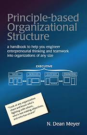 Principle Based Organizational Structure A Handbook To Help You Engineer Entrepreneurial Thinking And Teamwork Into Organizations Of Any Size