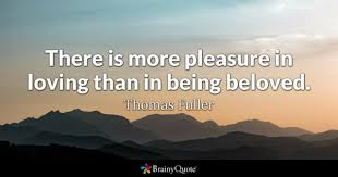 beloved quotes brainyquote there is more pleasure in loving than in being beloved thomas fuller