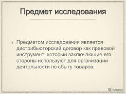 Презентация на тему Дистрибьюторский договор в международном  6 Предмет исследования Предметом исследования является дистрибьюторский договор