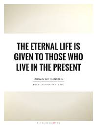 Live In The Present Quotes Enchanting The Eternal Life Is Given To Those Who Live In The Present Picture