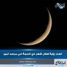 أخبار الخليج - تعذرت رؤية هلال شهر ذي الحجة، اليوم الجمعة،...