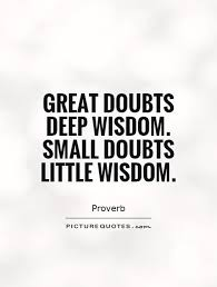 Great small quotes Great doubts deep wisdom Small doubts little wisdom Picture Quotes 89