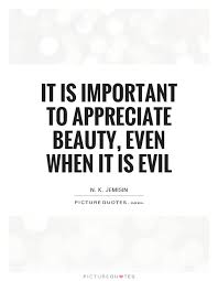 Appreciate Beauty Quotes Best of It Is Important To Appreciate Beauty Even When It Is Evil Picture