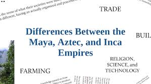 Differences Between The Maya Aztec And Inca Empires By