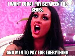 I want equal pay between the sexes, and men to pay for everything ... via Relatably.com