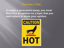 persuasive writing ppt video online  6 choosing a topic to begin a persuasive essay you must first have an opinion on a topic that you want others to share your opinion