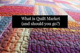 What is Quilt Market (and Why I Didn't Go) - whileshenaps.com & Should You Go To Quilt Market Adamdwight.com