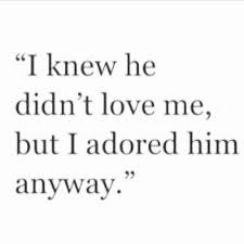 I Knew He Didn't Love Me But I Adored Him Anyway Pictures Photos Classy Love Quotes Love Anyway