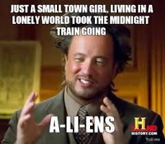 just-a-small-town-girl-living-in-a-lonely-world-took-the-midnight-train-going-aliens-thumb.jpg via Relatably.com