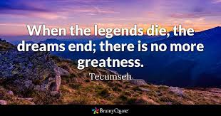Tecumseh Quotes Magnificent When The Legends Die The Dreams End There Is No More Greatness