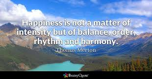 Thomas Merton Quotes Fascinating Happiness Is Not A Matter Of Intensity But Of Balance Order Rhythm
