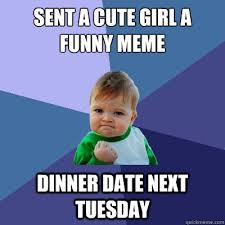 sent a cute girl a funny meme dinner date next tuesday - Success ... via Relatably.com