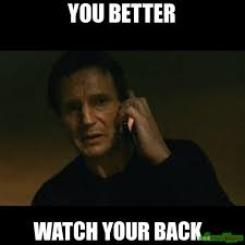 You better watch your back.. meme - Taken (4393) | Memes Happen via Relatably.com