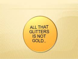 all that glitters is not gold all that glitters is not gold meaning a person be good looking having an attrective character