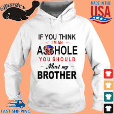 If you think Im an ass hole you should meet my brother shirt,Sweater,  Hoodie, And Long Sleeved, Ladies, Tank Top