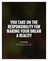 Dream Reality Quotes Best of You Take On The Responsibility For Making Your Dream A Reality