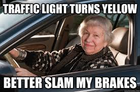 Traffic Light Turns Yellow Better slam my brakes - Old Driver ... via Relatably.com