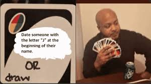 Maybe you would like to learn more about one of these? Date Someone Whose Name Starts With A J Or Draw 25 Uno Memes