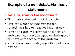 argumentative essay thesis the thesis statement or main claim  example of a non debatable thesis statement pollution is bad for the environment
