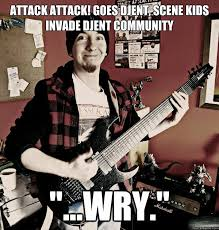 Attack Attack! goes djent, Scene kids invade djent community ... via Relatably.com