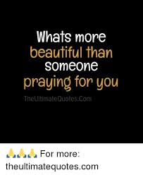 Quotes To Tell Someone They Are Beautiful Best Of Whats More Beautiful Than Someone Praying For You The Ultimate