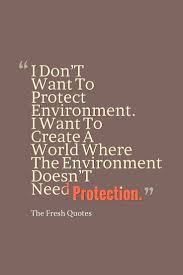 environment quotes slogans save our beautiful earth environment quotes and slogans i don t want to protect environment i want to ldquo